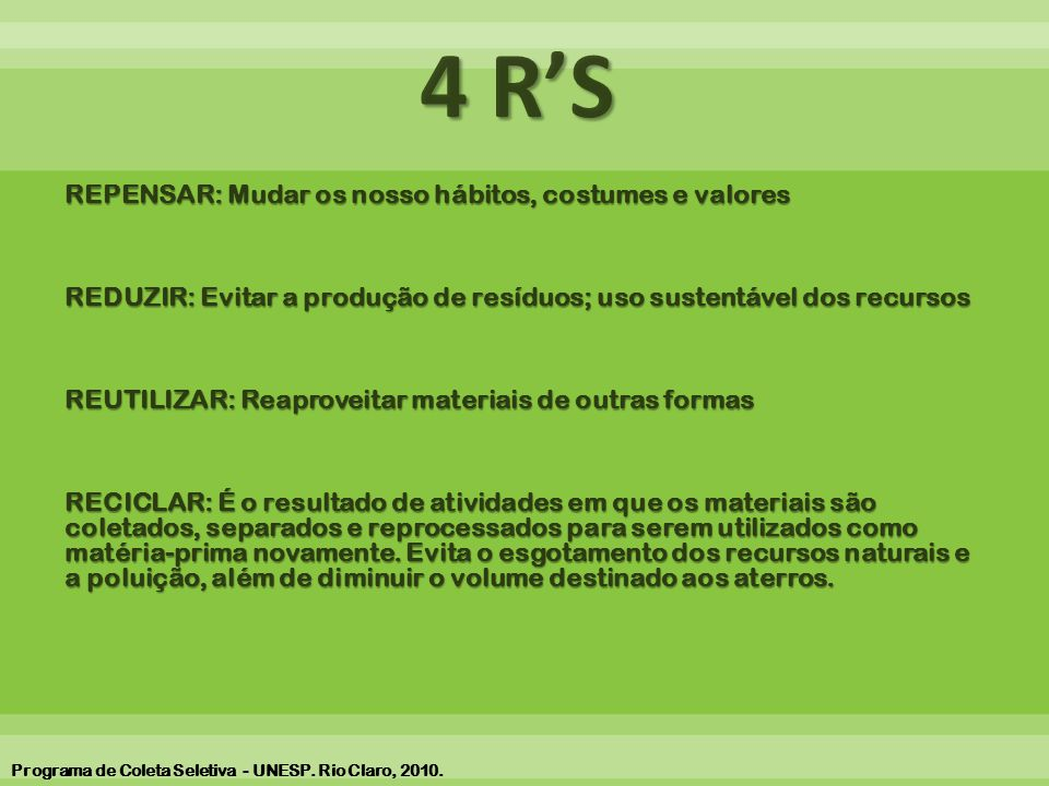 4 RS REPENSAR: Mudar os nosso hábitos, costumes e valores REDUZIR: Evitar a produção de resíduos; uso sustentável dos recursos REUTILIZAR: Reaproveitar materiais de outras formas RECICLAR: É o resultado de atividades em que os materiais são coletados, separados e reprocessados para serem utilizados como matéria-prima novamente.