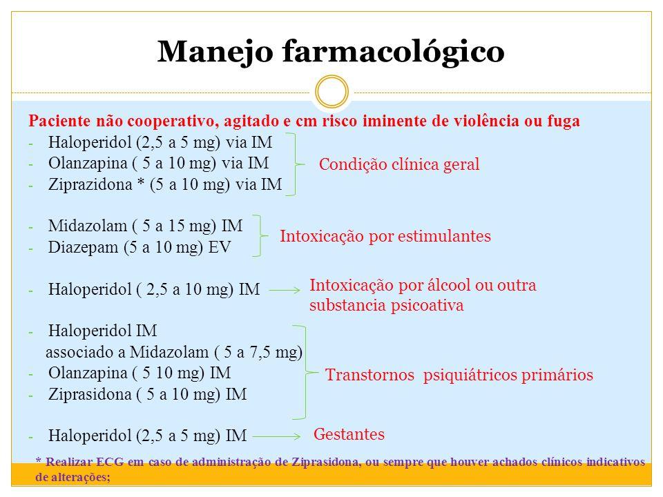 Manejo farmacológico Paciente não cooperativo, agitado e cm risco iminente de violência ou fuga - Haloperidol (2,5 a 5 mg) via IM - Olanzapina ( 5 a 10 mg) via IM - Ziprazidona * (5 a 10 mg) via IM - Midazolam ( 5 a 15 mg) IM - Diazepam (5 a 10 mg) EV - Haloperidol ( 2,5 a 10 mg) IM - Haloperidol IM associado a Midazolam ( 5 a 7,5 mg) - Olanzapina ( 5 10 mg) IM - Ziprasidona ( 5 a 10 mg) IM - Haloperidol (2,5 a 5 mg) IM Condição clínica geral Intoxicação por estimulantes Intoxicação por álcool ou outra substancia psicoativa Transtornos psiquiátricos primários Gestantes * Realizar ECG em caso de administração de Ziprasidona, ou sempre que houver achados clínicos indicativos de alterações;