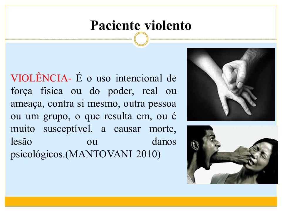 Paciente violento VIOLÊNCIA- É o uso intencional de força física ou do poder, real ou ameaça, contra si mesmo, outra pessoa ou um grupo, o que resulta em, ou é muito susceptível, a causar morte, lesão ou danos psicológicos.(MANTOVANI 2010)