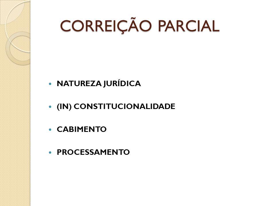 CORREIÇÃO PARCIAL CORREIÇÃO PARCIAL NATUREZA JURÍDICA (IN) CONSTITUCIONALIDADE CABIMENTO PROCESSAMENTO