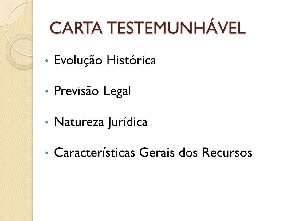 CARTA TESTEMUNHÁVEL Evolução Histórica Previsão Legal Natureza Jurídica Características Gerais dos Recursos