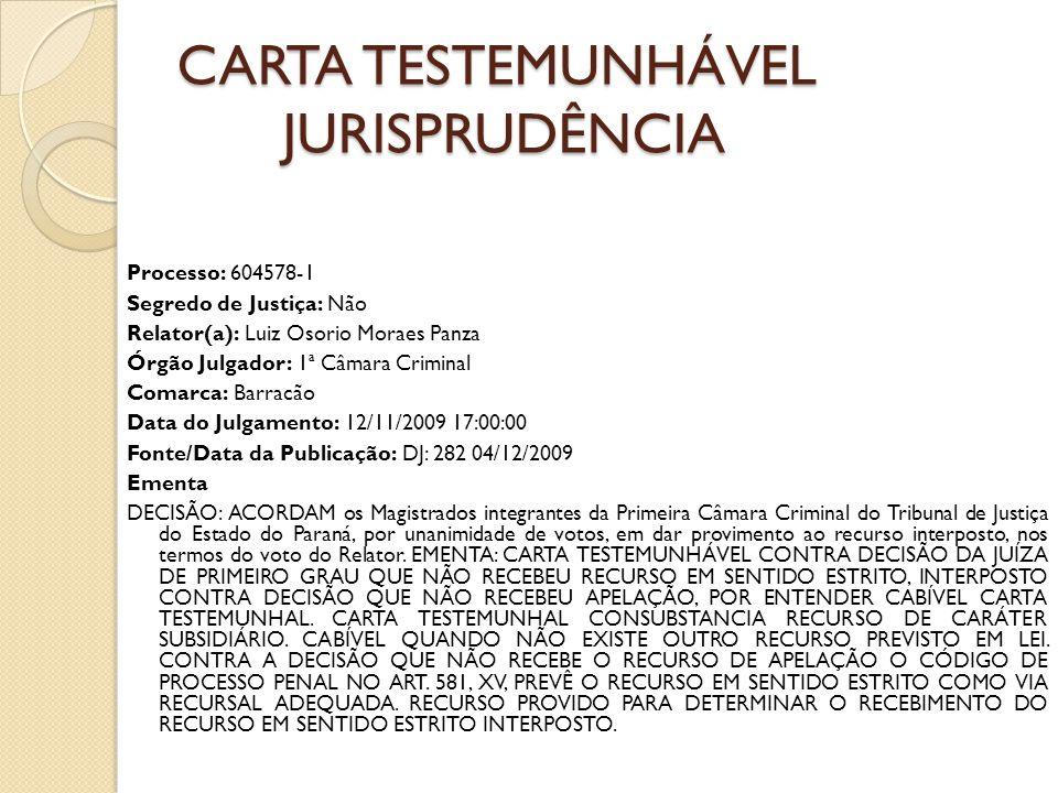 CARTA TESTEMUNHÁVEL JURISPRUDÊNCIA Processo: 604578-1 Segredo de Justiça: Não Relator(a): Luiz Osorio Moraes Panza Órgão Julgador: 1ª Câmara Criminal