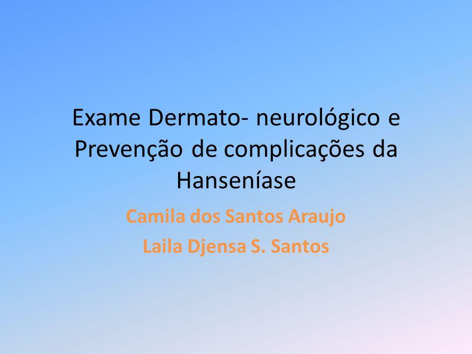 Exame Dermato- neurológico e Prevenção de complicações da Hanseníase Camila dos Santos Araujo Laila Djensa S. Santos