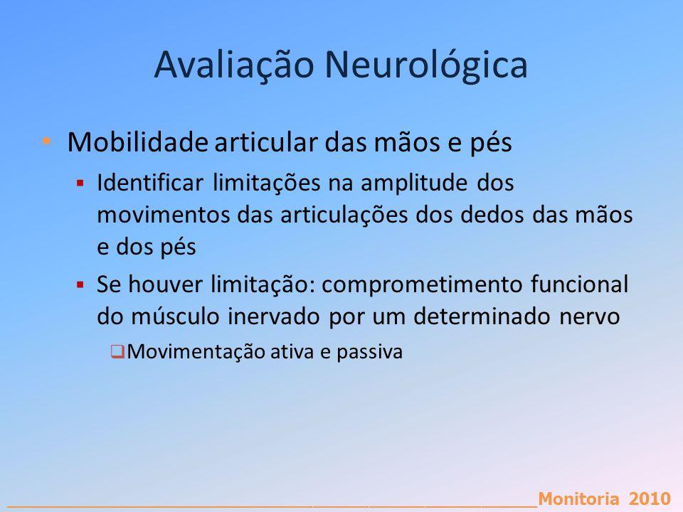 _________________________________________________________Monitoria 2010 Avaliação Neurológica Mobilidade articular das mãos e pés Identificar limitaçõ
