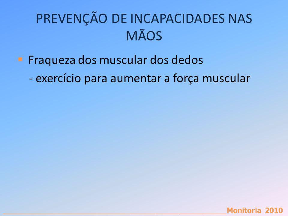 _________________________________________________________Monitoria 2010 PREVENÇÃO DE INCAPACIDADES NAS MÃOS Fraqueza dos muscular dos dedos - exercíci