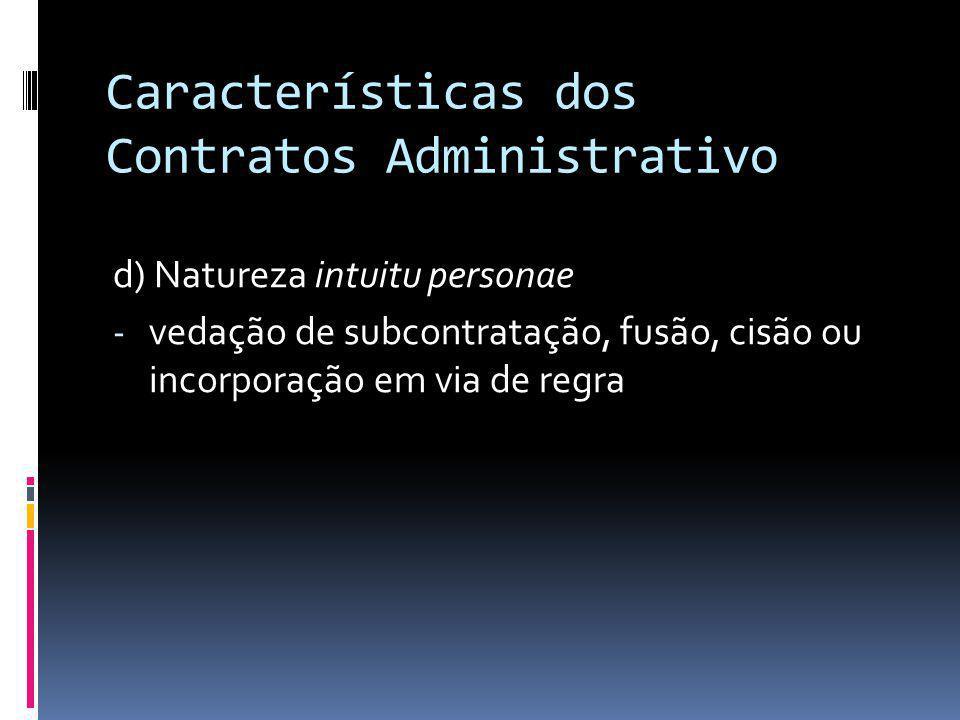 Características dos Contratos Administrativo d) Natureza intuitu personae - vedação de subcontratação, fusão, cisão ou incorporação em via de regra