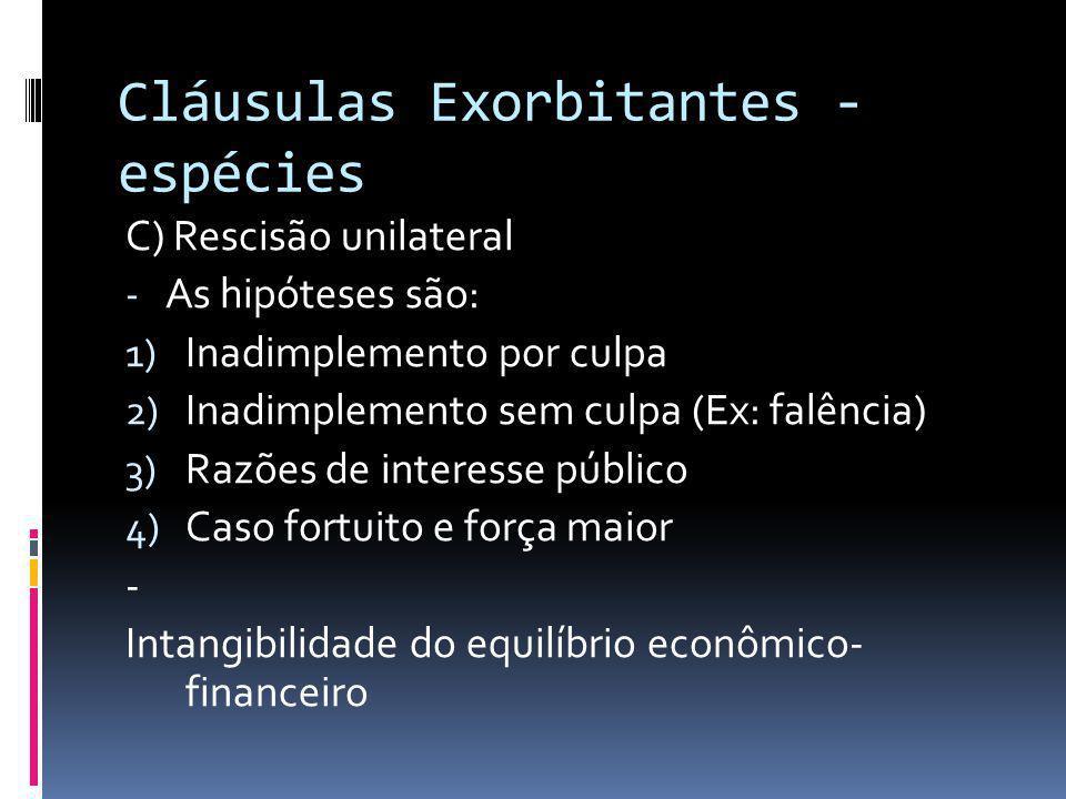 Cláusulas Exorbitantes - espécies C) Rescisão unilateral - As hipóteses são: 1) Inadimplemento por culpa 2) Inadimplemento sem culpa (Ex: falência) 3)
