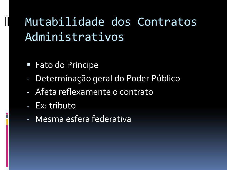 Mutabilidade dos Contratos Administrativos Fato do Príncipe - Determinação geral do Poder Público - Afeta reflexamente o contrato - Ex: tributo - Mesm