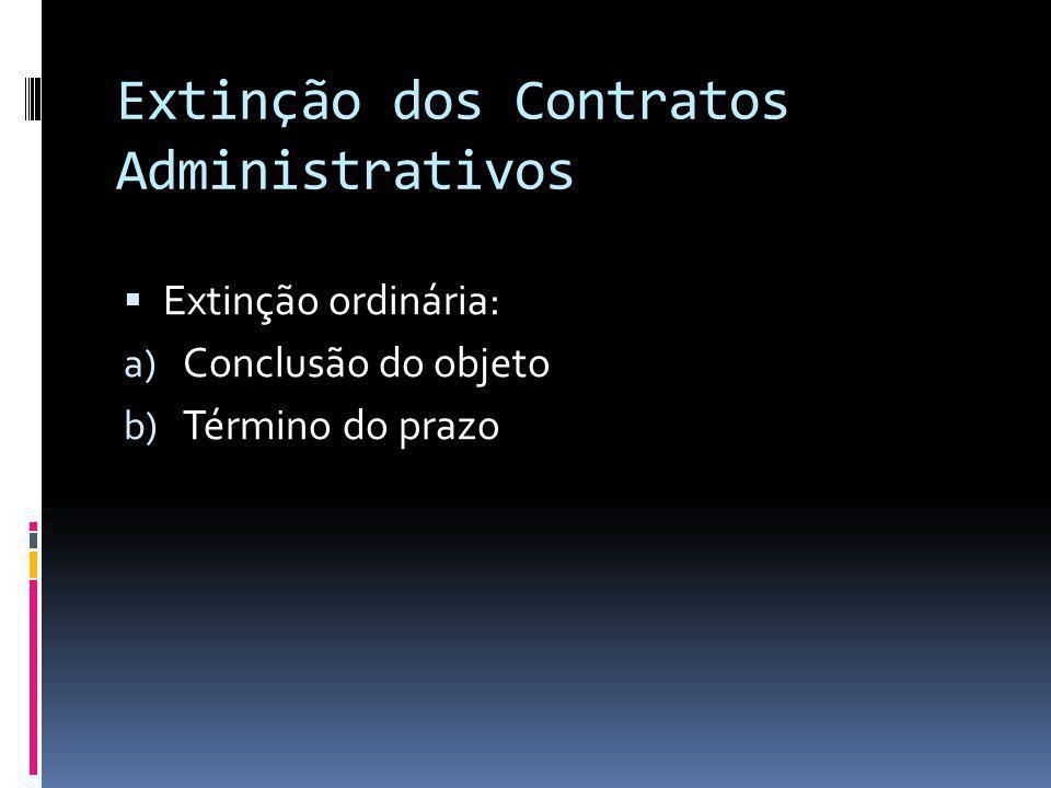 Extinção dos Contratos Administrativos Extinção ordinária: a) Conclusão do objeto b) Término do prazo