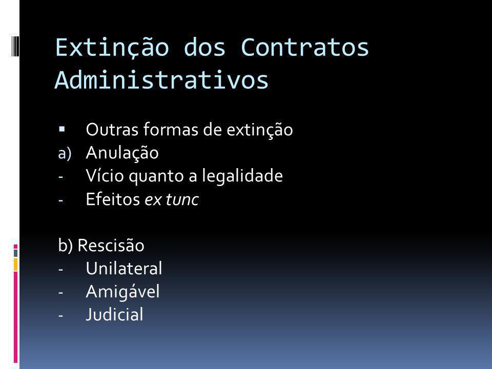 Extinção dos Contratos Administrativos Outras formas de extinção a) Anulação - Vício quanto a legalidade - Efeitos ex tunc b) Rescisão - Unilateral -