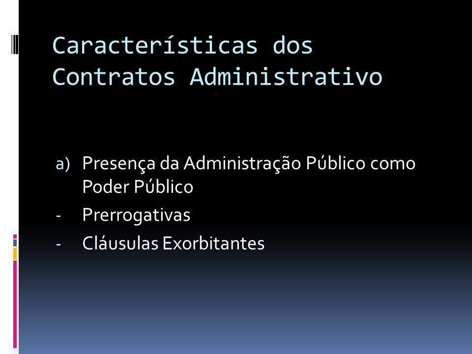 Características dos Contratos Administrativo a) Presença da Administração Público como Poder Público - Prerrogativas - Cláusulas Exorbitantes