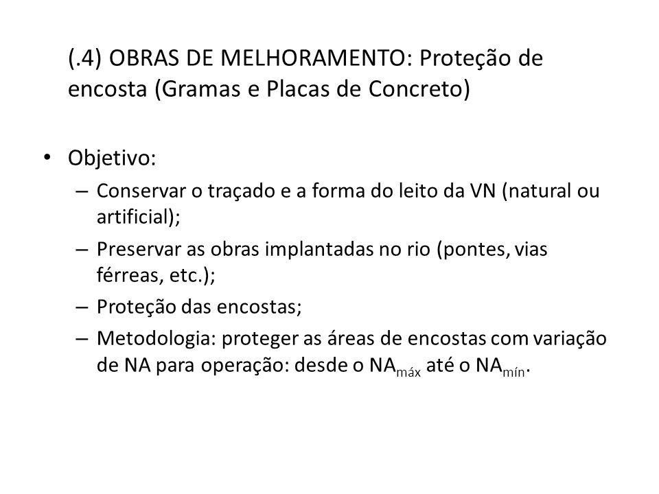 (.4) OBRAS DE MELHORAMENTO: Proteção de encosta (Gramas e Placas de Concreto) Objetivo: – Conservar o traçado e a forma do leito da VN (natural ou artificial); – Preservar as obras implantadas no rio (pontes, vias férreas, etc.); – Proteção das encostas; – Metodologia: proteger as áreas de encostas com variação de NA para operação: desde o NA máx até o NA mín.