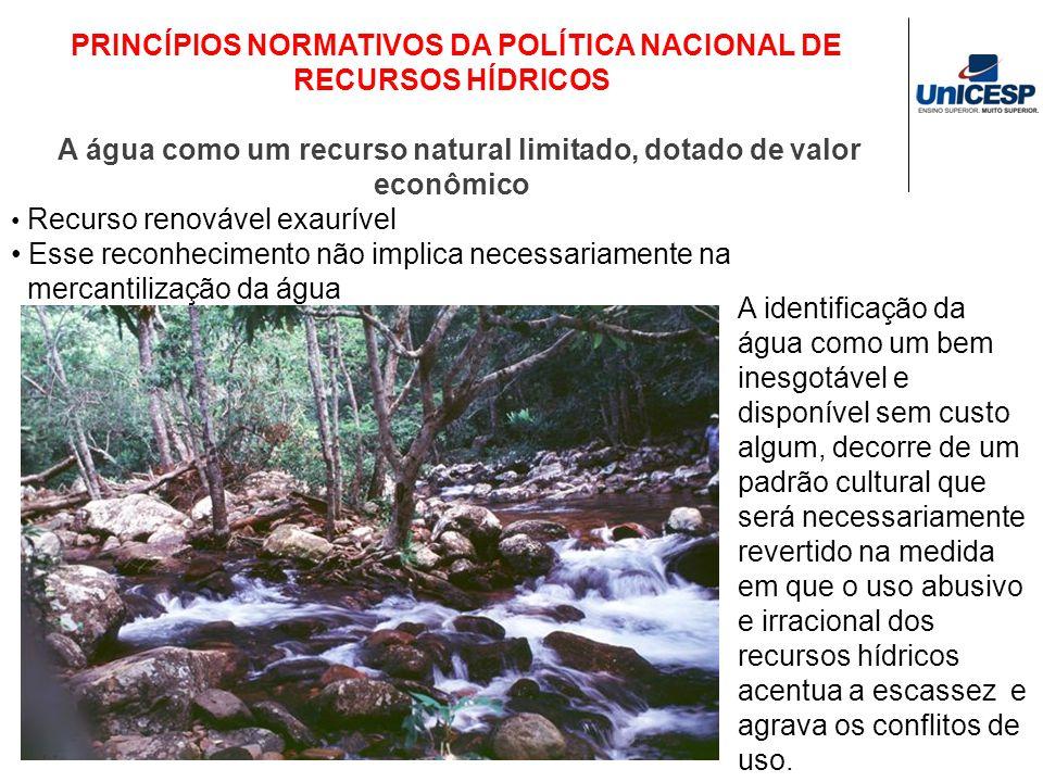 PRINCÍPIOS NORMATIVOS DA POLÍTICA NACIONAL DE RECURSOS HÍDRICOS A água como um recurso natural limitado, dotado de valor econômico Recurso renovável e