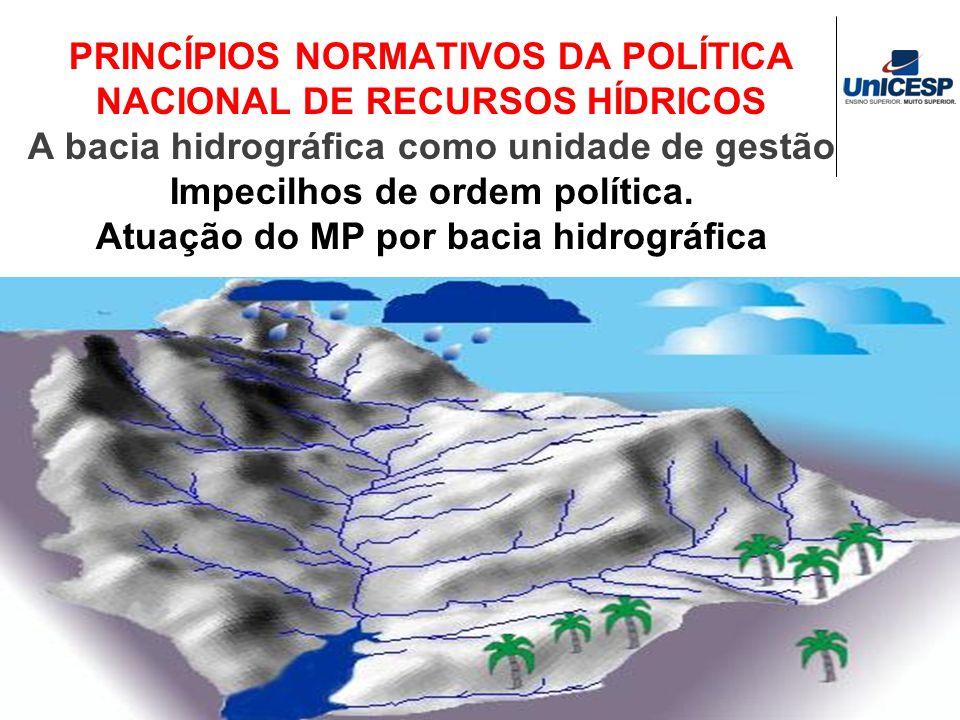 PRINCÍPIOS NORMATIVOS DA POLÍTICA NACIONAL DE RECURSOS HÍDRICOS A bacia hidrográfica como unidade de gestão Impecilhos de ordem política. Atuação do M