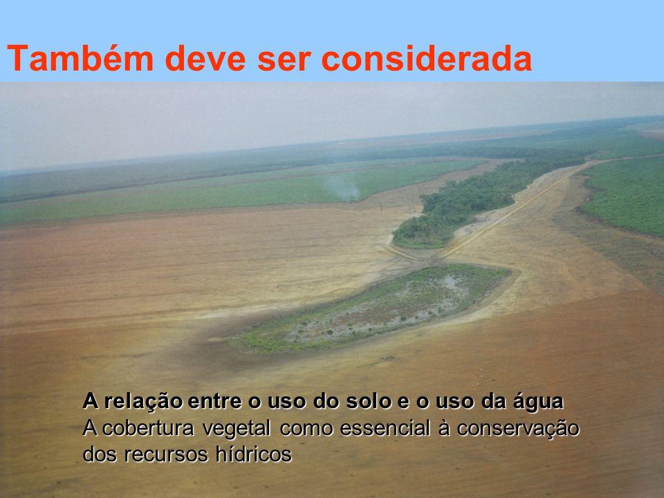 Também deve ser considerada A relação entre o uso do solo e o uso da água A cobertura vegetal como essencial à conservação dos recursos hídricos