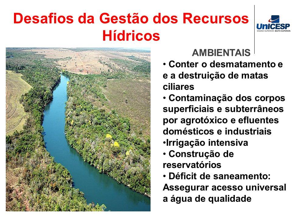 Desafios da Gestão dos Recursos Hídricos AMBIENTAIS Conter o desmatamento e e a destruição de matas ciliares Contaminação dos corpos superficiais e su