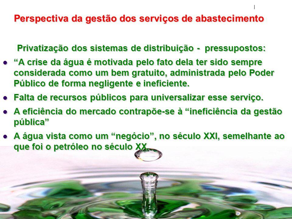 Perspectiva da gestão dos serviços de abastecimento Privatização dos sistemas de distribuição - pressupostos: A crise da água é motivada pelo fato del