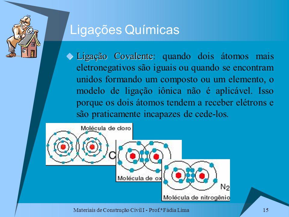 Materiais de Construção Civil I - Prof.ª Fádia Lima 15 Ligações Químicas Ligação Covalente Ligação Covalente: quando dois átomos mais eletronegativos