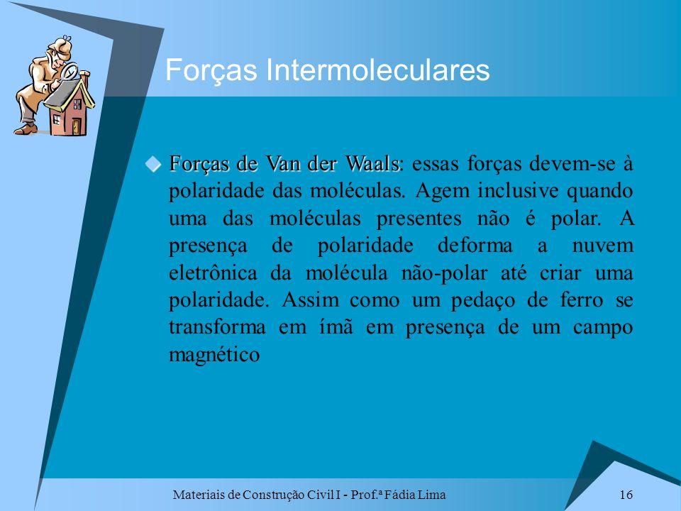 Materiais de Construção Civil I - Prof.ª Fádia Lima 16 Forças Intermoleculares Forças de Van der Waals Forças de Van der Waals: essas forças devem-se
