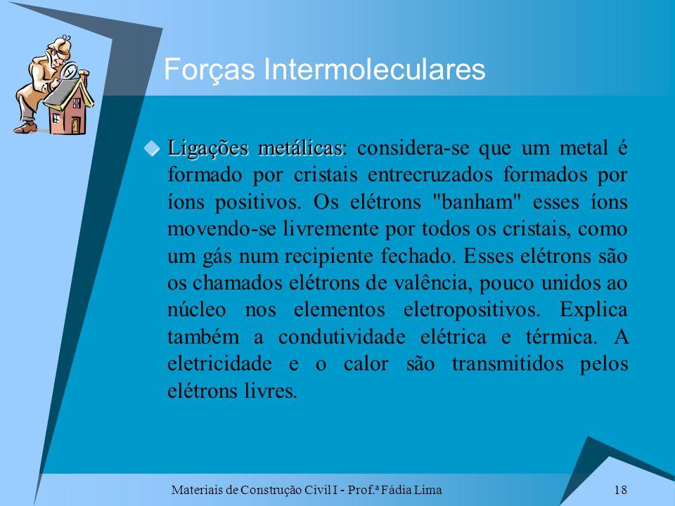 Materiais de Construção Civil I - Prof.ª Fádia Lima 18 Forças Intermoleculares Ligações metálicas Ligações metálicas: considera-se que um metal é form