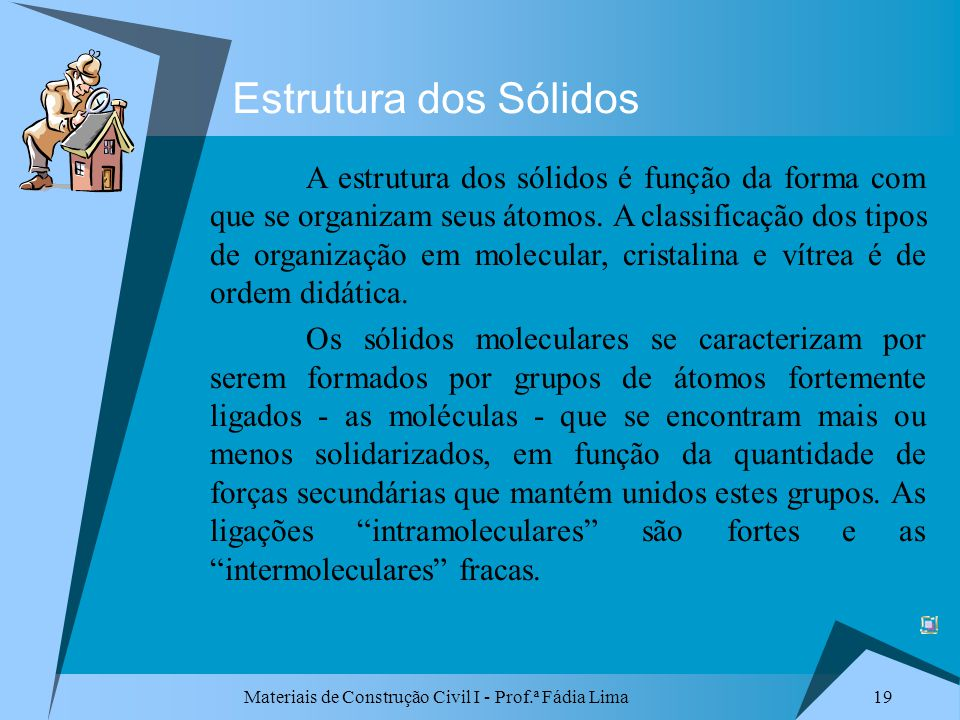 Materiais de Construção Civil I - Prof.ª Fádia Lima 19 Estrutura dos Sólidos A estrutura dos sólidos é função da forma com que se organizam seus átomo
