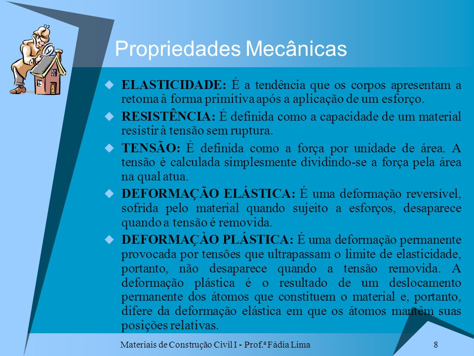 Materiais de Construção Civil I - Prof.ª Fádia Lima 8 Propriedades Mecânicas ELASTICIDADE: É a tendência que os corpos apresentam a retoma à forma pri