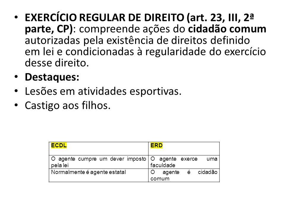 EXERCÍCIO REGULAR DE DIREITO (art. 23, III, 2ª parte, CP): compreende ações do cidadão comum autorizadas pela existência de direitos definido em lei e