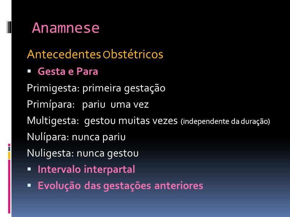 Anamnese Antecedentes O bstétricos Gesta e Para Primigesta: primeira gestação Primípara: pariu uma vez Multigesta: gestou muitas vezes (independente d