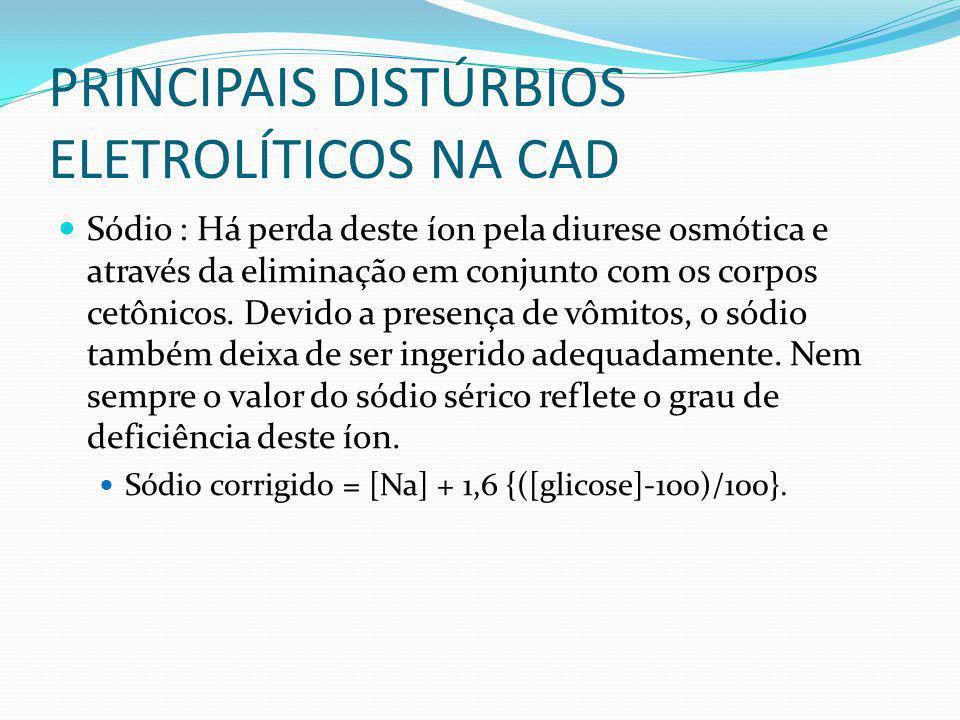 PRINCIPAIS DISTÚRBIOS ELETROLÍTICOS NA CAD Sódio : Há perda deste íon pela diurese osmótica e através da eliminação em conjunto com os corpos cetônicos.