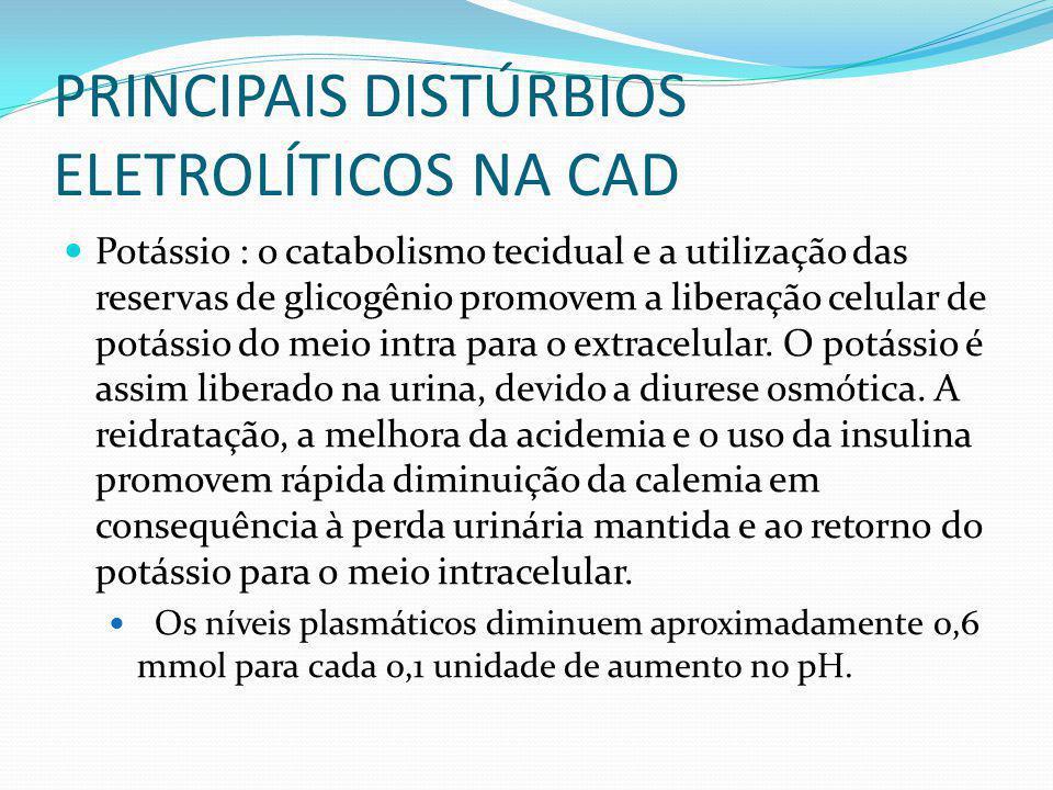 PRINCIPAIS DISTÚRBIOS ELETROLÍTICOS NA CAD Potássio : o catabolismo tecidual e a utilização das reservas de glicogênio promovem a liberação celular de potássio do meio intra para o extracelular.