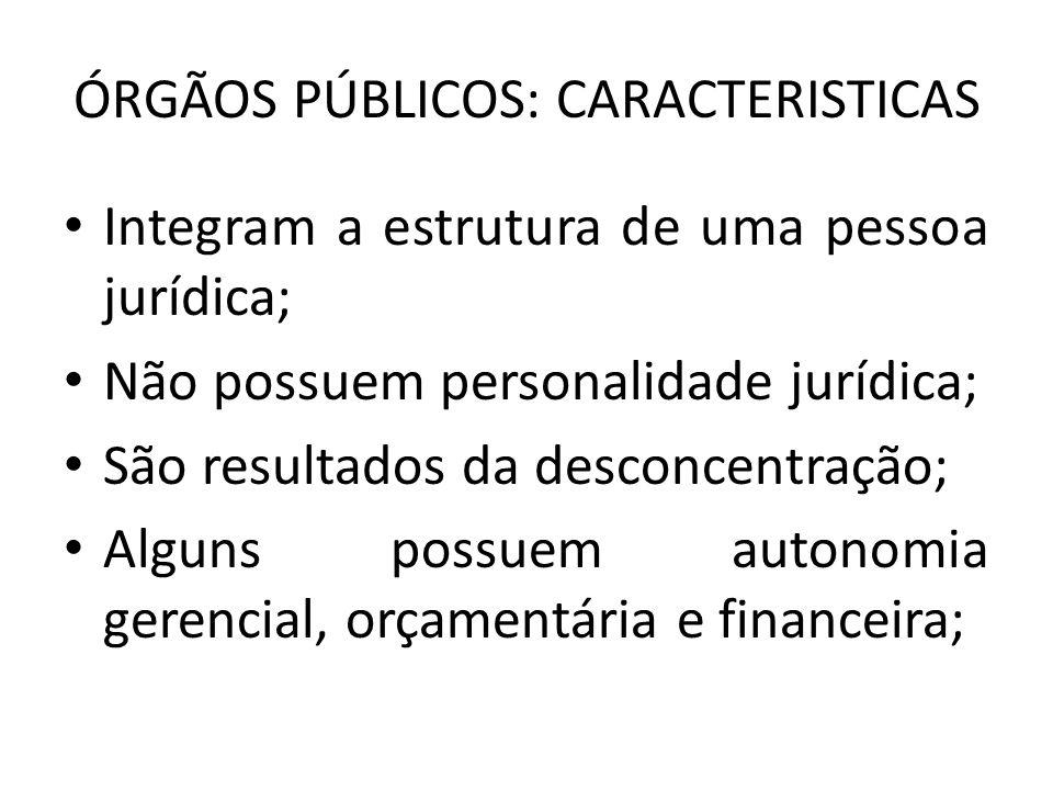 ÓRGÃOS PÚBLICOS: CARACTERISTICAS Integram a estrutura de uma pessoa jurídica; Não possuem personalidade jurídica; São resultados da desconcentração; A