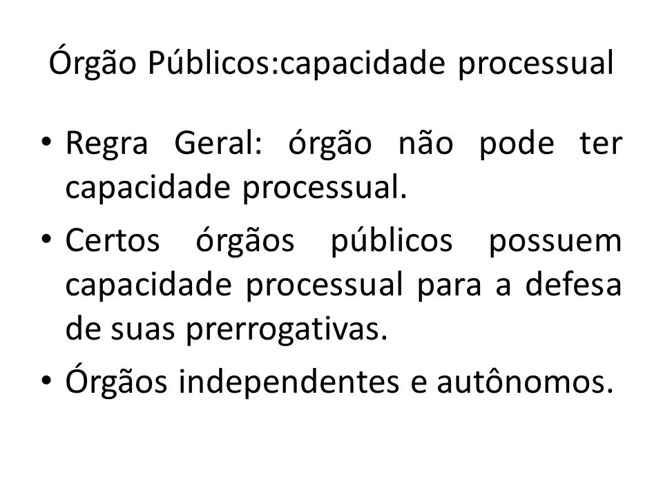 Órgão Públicos:capacidade processual Regra Geral: órgão não pode ter capacidade processual. Certos órgãos públicos possuem capacidade processual para