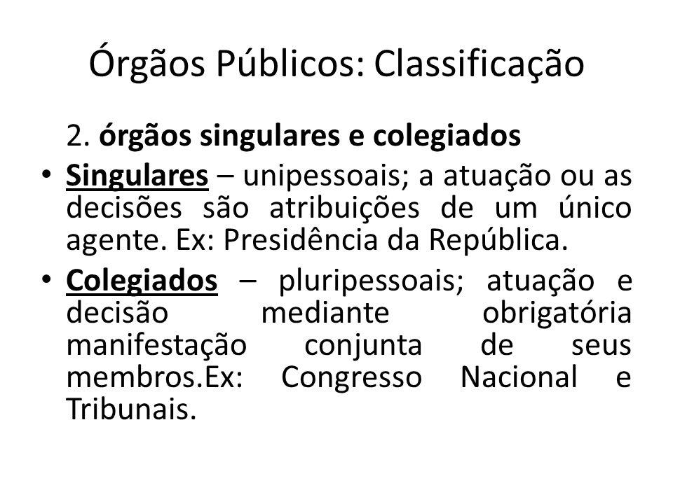Órgãos Públicos: Classificação 2. órgãos singulares e colegiados Singulares – unipessoais; a atuação ou as decisões são atribuições de um único agente