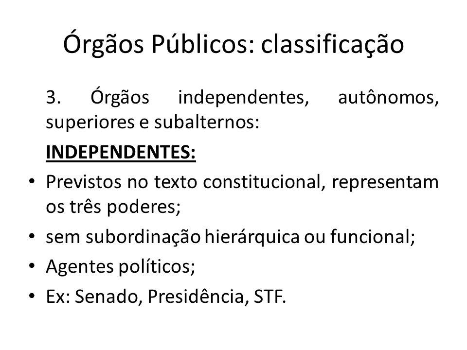 Órgãos Públicos: classificação 3. Órgãos independentes, autônomos, superiores e subalternos: INDEPENDENTES: Previstos no texto constitucional, represe