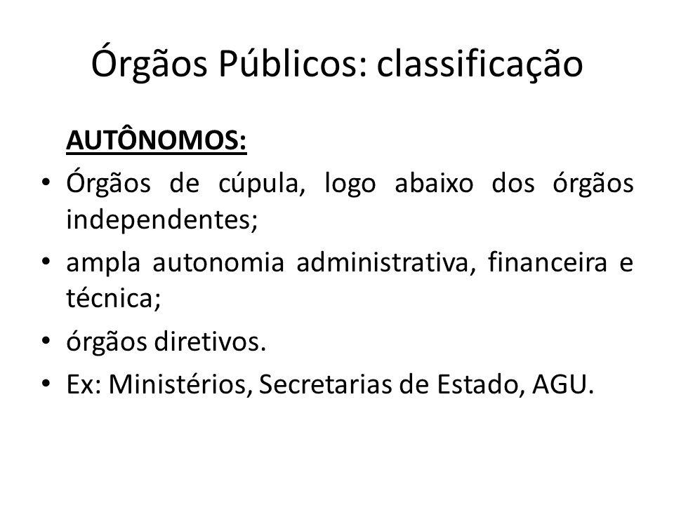 Órgãos Públicos: classificação AUTÔNOMOS: Órgãos de cúpula, logo abaixo dos órgãos independentes; ampla autonomia administrativa, financeira e técnica