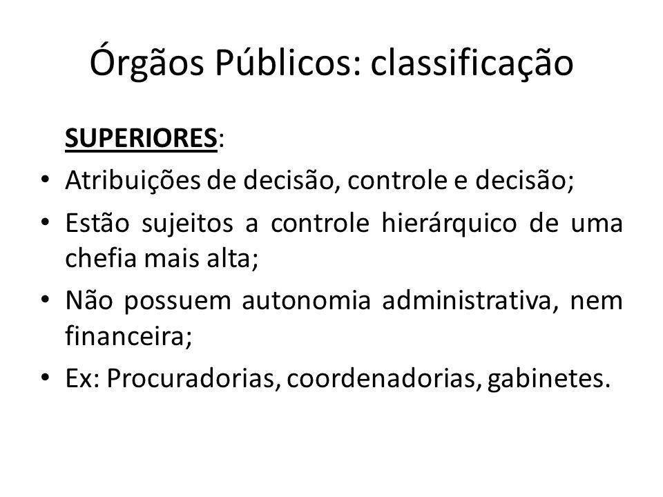 Órgãos Públicos: classificação SUPERIORES: Atribuições de decisão, controle e decisão; Estão sujeitos a controle hierárquico de uma chefia mais alta;