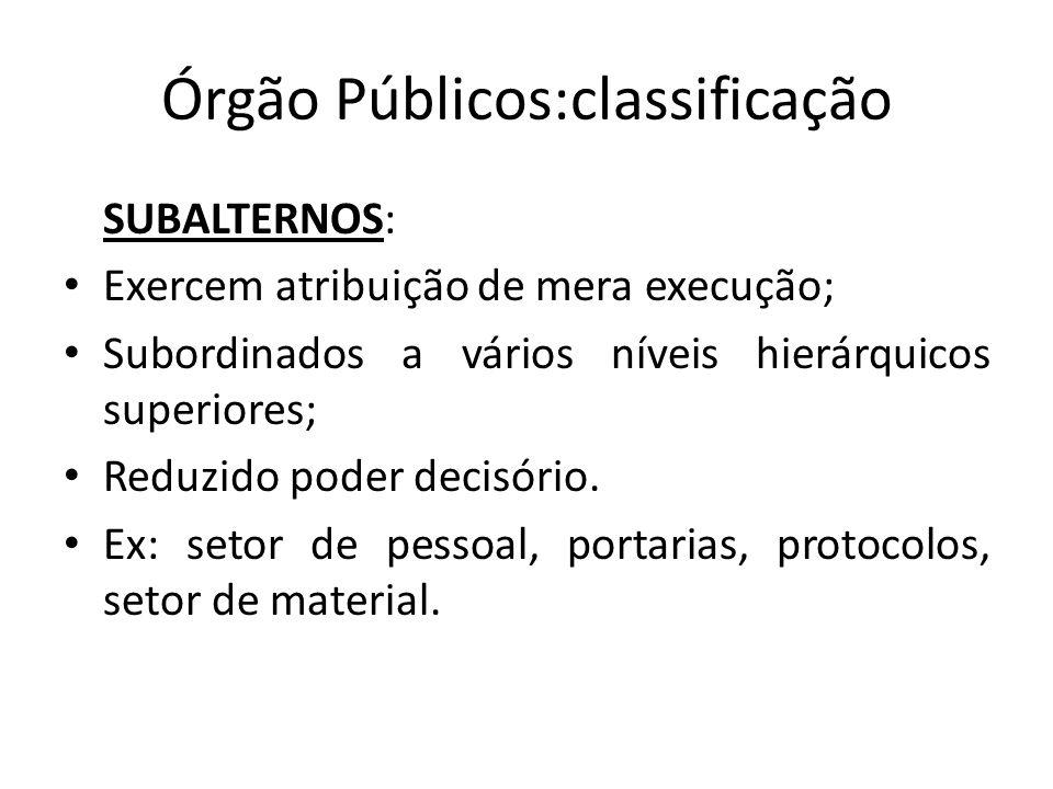 Órgão Públicos:classificação SUBALTERNOS: Exercem atribuição de mera execução; Subordinados a vários níveis hierárquicos superiores; Reduzido poder de