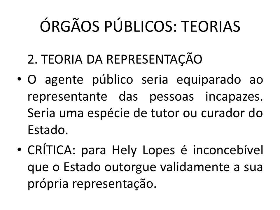 ÓRGÃOS PÚBLICOS: TEORIAS 2. TEORIA DA REPRESENTAÇÃO O agente público seria equiparado ao representante das pessoas incapazes. Seria uma espécie de tut