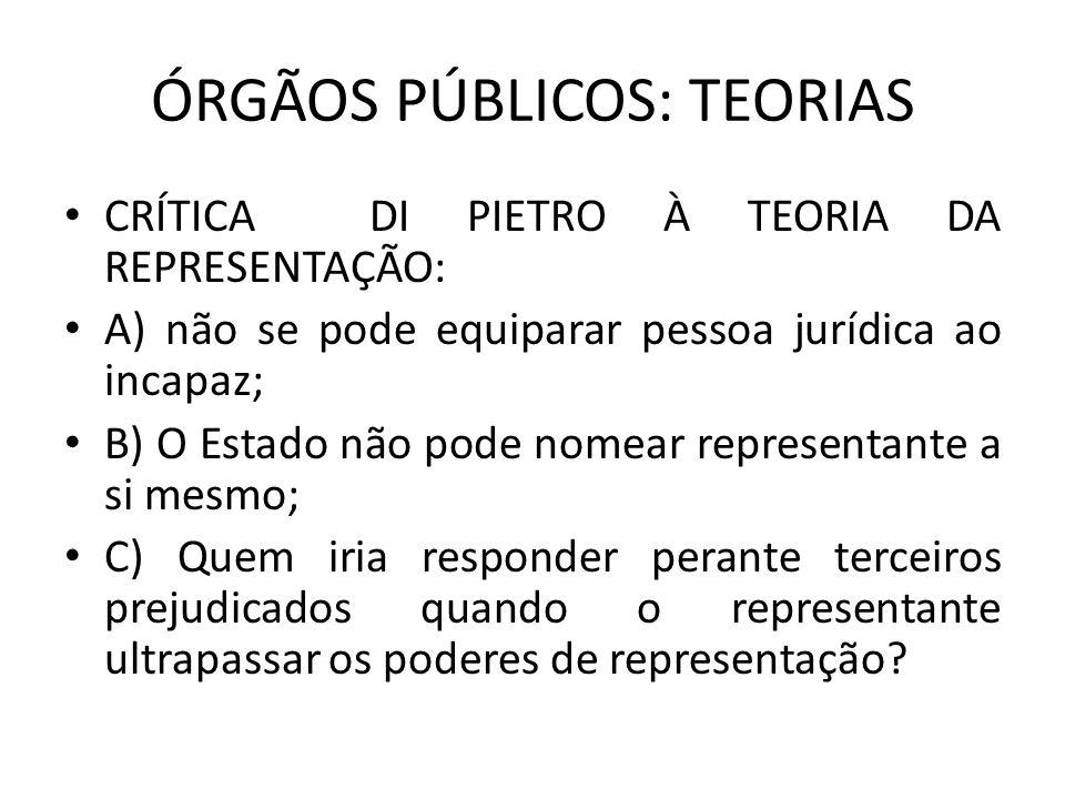 ÓRGÃOS PÚBLICOS: TEORIAS CRÍTICA DI PIETRO À TEORIA DA REPRESENTAÇÃO: A) não se pode equiparar pessoa jurídica ao incapaz; B) O Estado não pode nomear