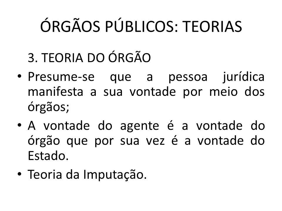ÓRGÃOS PÚBLICOS: TEORIAS 3. TEORIA DO ÓRGÃO Presume-se que a pessoa jurídica manifesta a sua vontade por meio dos órgãos; A vontade do agente é a vont