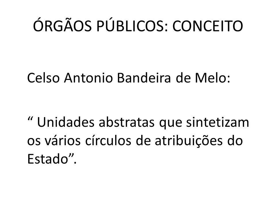 ÓRGÃOS PÚBLICOS: CONCEITO Celso Antonio Bandeira de Melo: Unidades abstratas que sintetizam os vários círculos de atribuições do Estado.
