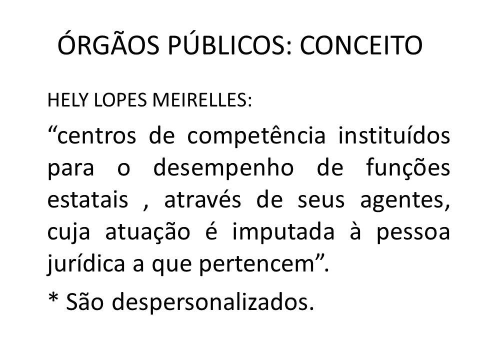 ÓRGÃOS PÚBLICOS: CONCEITO HELY LOPES MEIRELLES: centros de competência instituídos para o desempenho de funções estatais, através de seus agentes, cuj