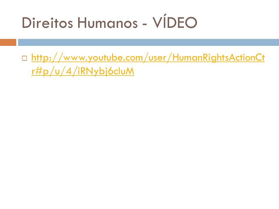 Direitos Humanos - VÍDEO http://www.youtube.com/user/HumanRightsActionCt r#p/u/4/iRNybj6cIuM http://www.youtube.com/user/HumanRightsActionCt r#p/u/4/i