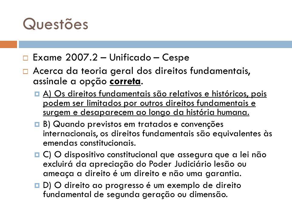 Questões Exame 2007.2 – Unificado – Cespe Acerca da teoria geral dos direitos fundamentais, assinale a opção correta. A) Os direitos fundamentais são