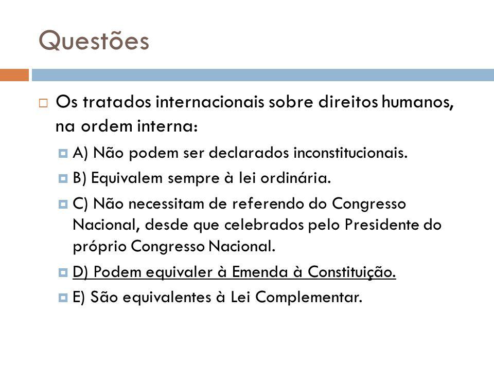 Questões Os tratados internacionais sobre direitos humanos, na ordem interna: A) Não podem ser declarados inconstitucionais. B) Equivalem sempre à lei