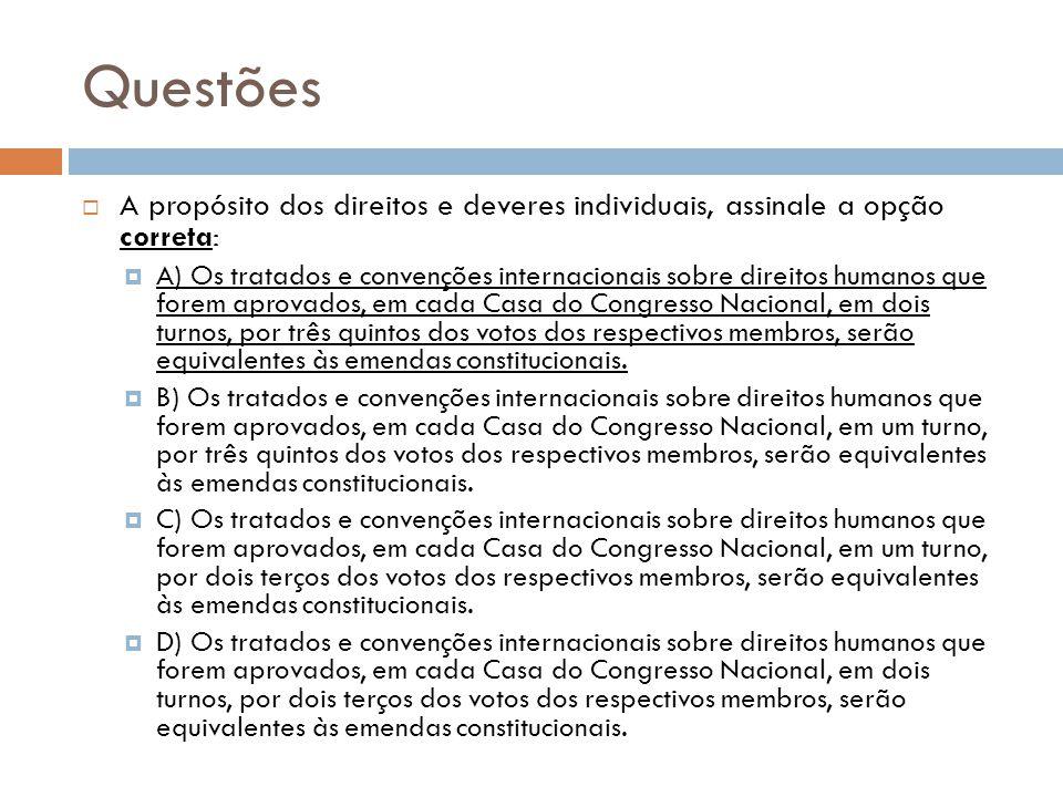 Questões A propósito dos direitos e deveres individuais, assinale a opção correta: A) Os tratados e convenções internacionais sobre direitos humanos q