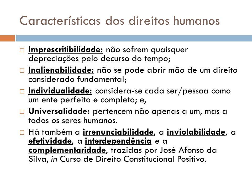Características dos direitos humanos Imprescritibilidade: não sofrem quaisquer depreciações pelo decurso do tempo; Inalienabilidade: não se pode abrir
