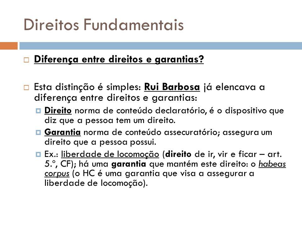 Direitos Fundamentais Diferença entre direitos e garantias? Esta distinção é simples: Rui Barbosa já elencava a diferença entre direitos e garantias: