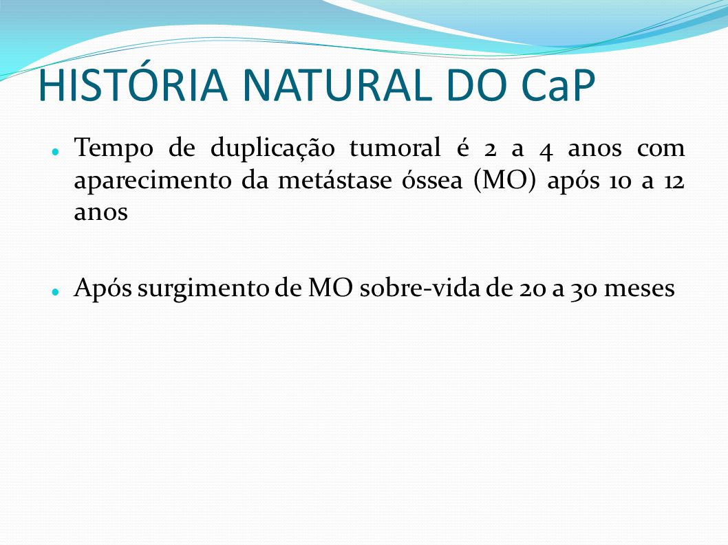 HISTÓRIA NATURAL DO CaP Tempo de duplicação tumoral é 2 a 4 anos com aparecimento da metástase óssea (MO) após 10 a 12 anos Após surgimento de MO sobr