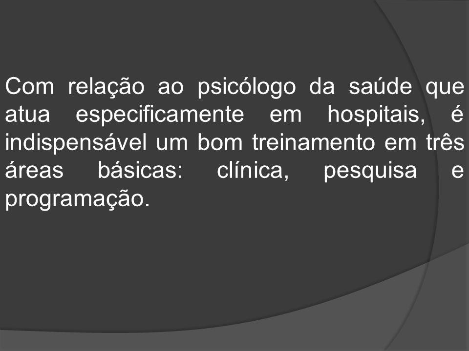 Com relação ao psicólogo da saúde que atua especificamente em hospitais, é indispensável um bom treinamento em três áreas básicas: clínica, pesquisa e